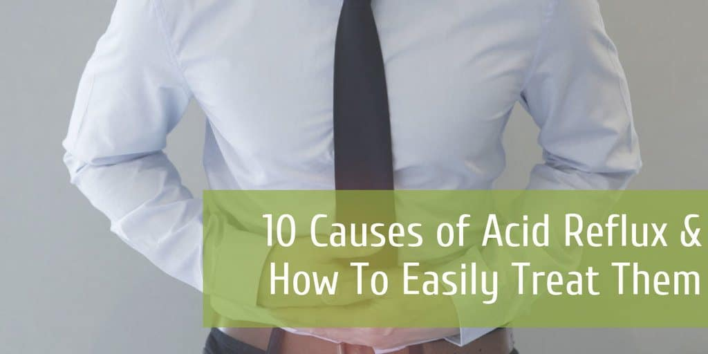 10 Causes of Acid Reflux & How To Easily Treat Them